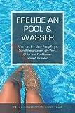 Freude an Pool & Wasser: Alles was Sie über Poolpflege, Sandfilteranlagen, pH-Wert, Chlor & Pool bauen wissen müssen!